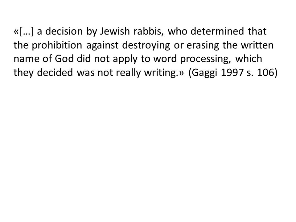 «[…] a decision by Jewish rabbis, who determined that the prohibition against destroying or erasing the written name of God did not apply to word processing, which they decided was not really writing.» (Gaggi 1997 s.